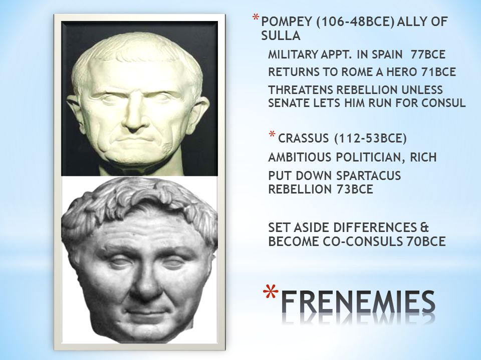 * POMPEY (106-48BCE) ALLY OF SULLA MILITARY APPT. IN SPAIN 77BCE RETURNS TO ROME A HERO 71BCE THREATENS REBELLION UNLESS SENATE LETS HIM RUN FOR CONSU