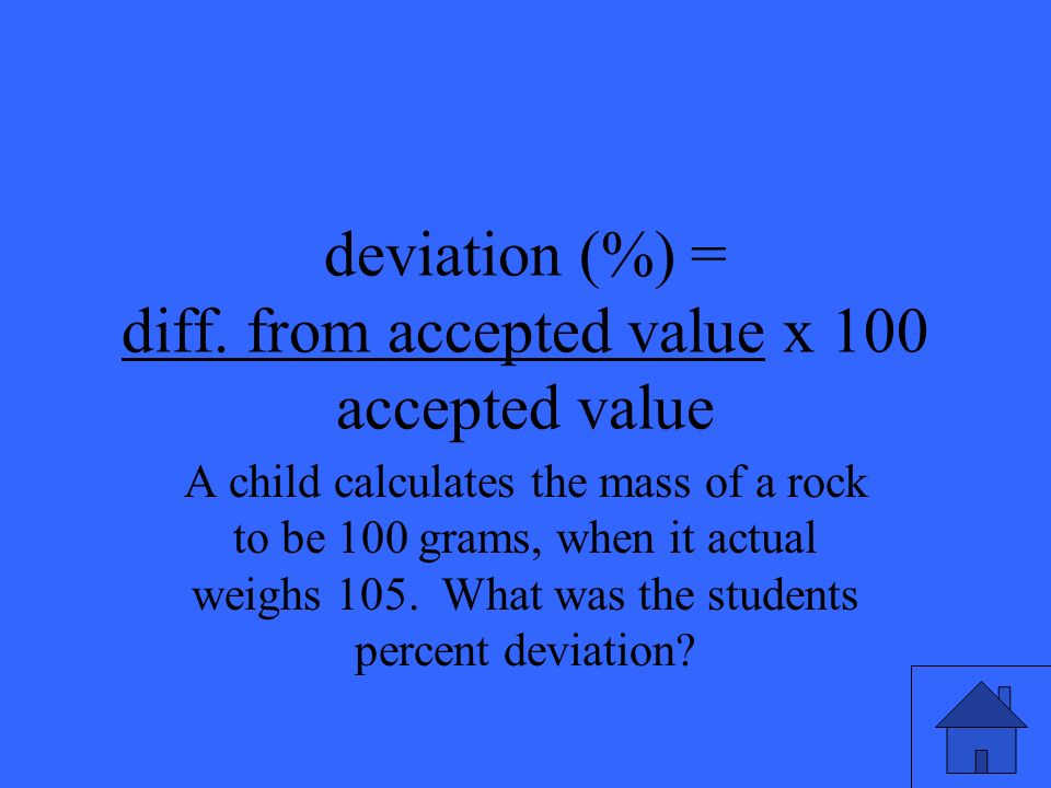 deviation (%) = diff. from accepted value x 100 accepted value A child calculates the mass of a rock to be 100 grams, when it actual weighs 105. What