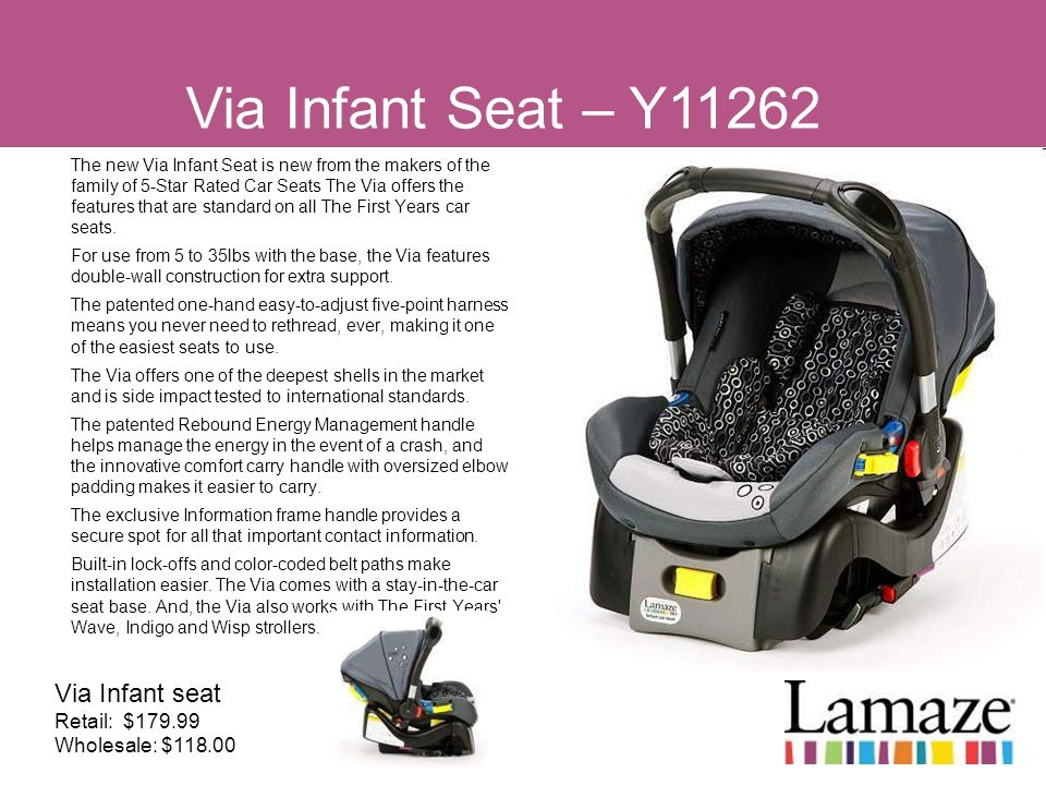 The new Via Infant Seat is new from the makers of the family of 5-Star Rated Car Seats The Via offers the features that are standard on all The First