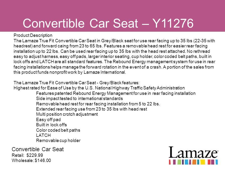 Convertible Car Seat – Y11276 Convertible Car Seat Retail: $229.99 Wholesale: $146.00 Product Description The Lamaze True Fit Convertible Car Seat in