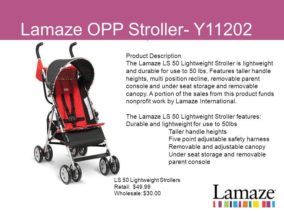 Lamaze OPP Stroller- Y11202 LS 50 Lightweight Strollers Retail: $49.99 Wholesale: $30.00 Product Description The Lamaze LS 50 Lightweight Stroller is