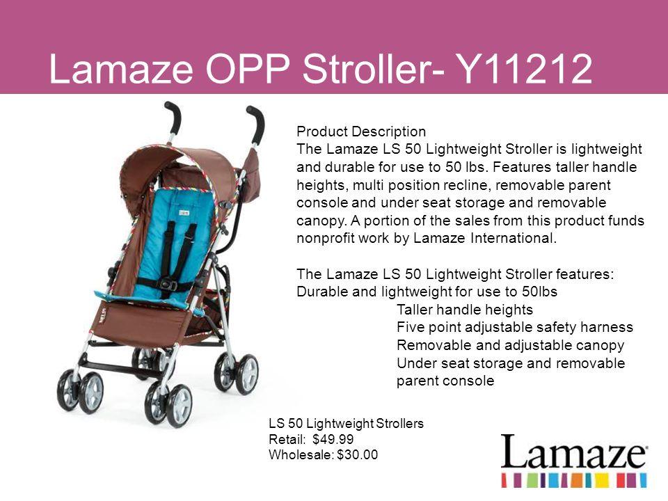 Lamaze OPP Stroller- Y11212 LS 50 Lightweight Strollers Retail: $49.99 Wholesale: $30.00 Product Description The Lamaze LS 50 Lightweight Stroller is