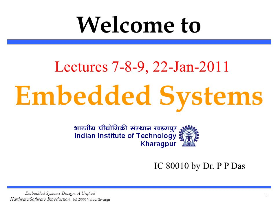 Embedded Systems Design: A Unified Hardware/Software Introduction, (c) 2000 Vahid/Givargis Welcome to Embedded Systems 1 IC 80010 by Dr. P P Das Lectu