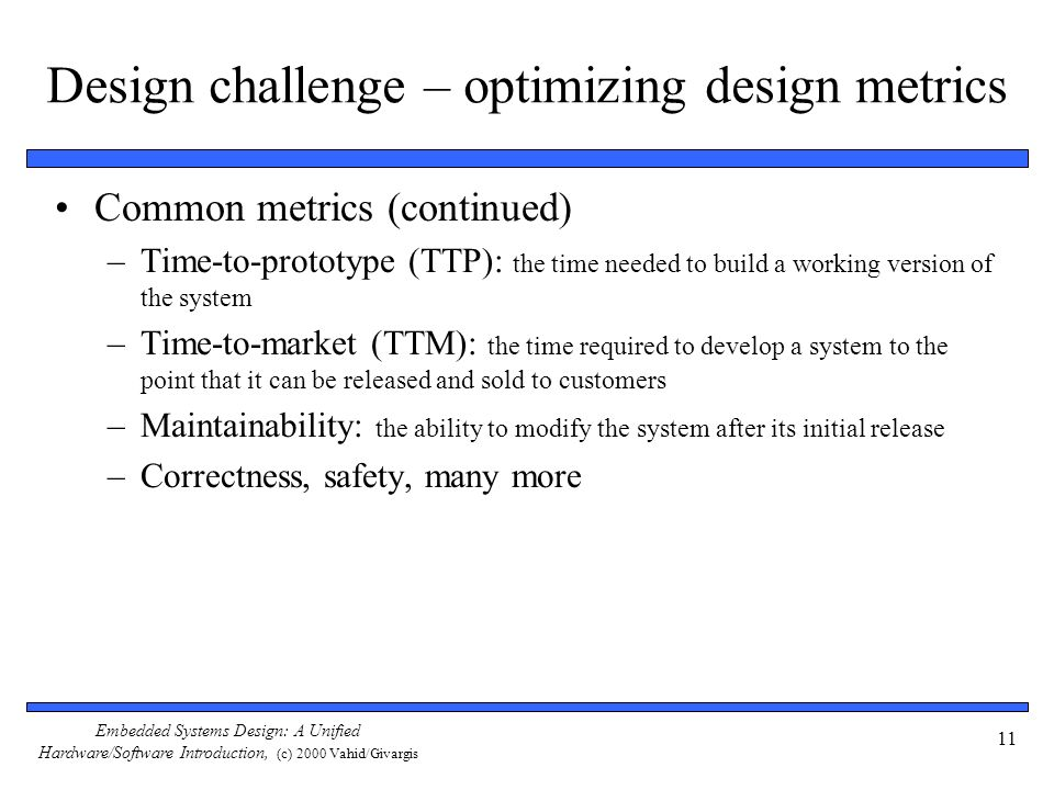 Embedded Systems Design: A Unified Hardware/Software Introduction, (c) 2000 Vahid/Givargis 11 Design challenge – optimizing design metrics Common metr