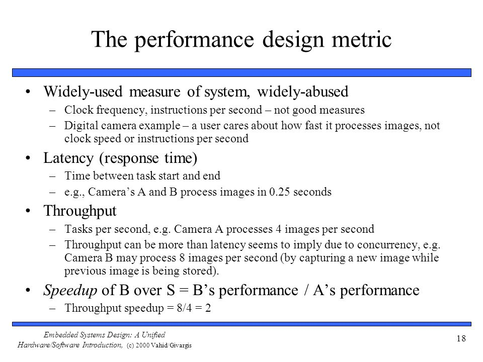Embedded Systems Design: A Unified Hardware/Software Introduction, (c) 2000 Vahid/Givargis 18 The performance design metric Widely-used measure of sys