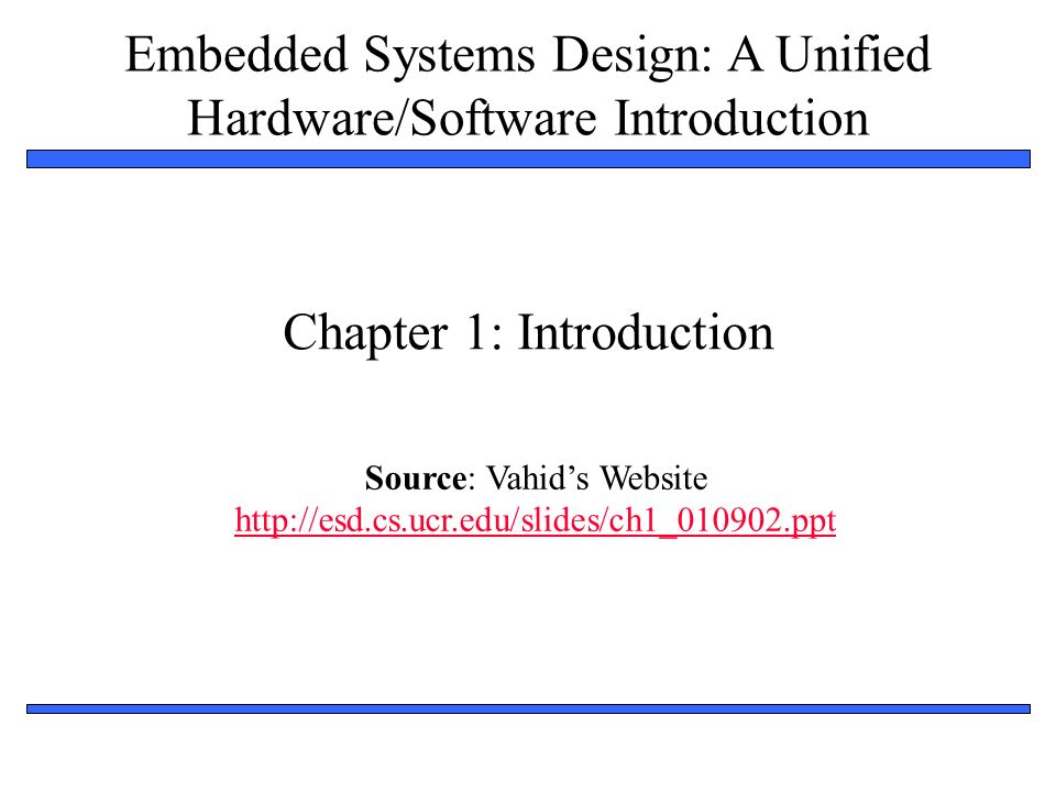 Embedded Systems Design: A Unified Hardware/Software Introduction, (c) 2000 Vahid/Givargis 33 Graphical illustration of Moores law 19811984198719901993199619992002 Leading edge chip in 1981 10,000 transistors Leading edge chip in 2002 150,000,000 transistors Something that doubles frequently grows more quickly than most people realize.
