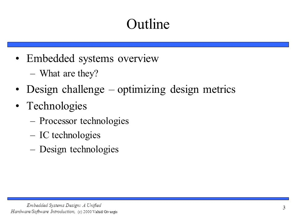 Embedded Systems Design: A Unified Hardware/Software Introduction, (c) 2000 Vahid/Givargis 34 Design Technology The manner in which we convert our concept of desired system functionality into an implementation Libraries/IP: Incorporates pre- designed implementation from lower abstraction level into higher level.