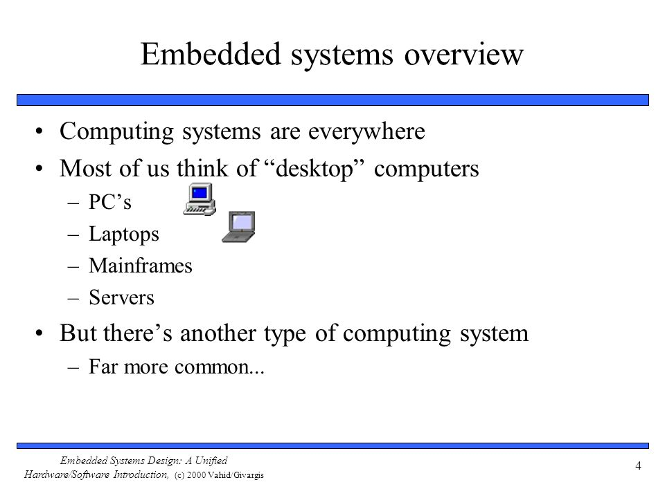 Embedded Systems Design: A Unified Hardware/Software Introduction, (c) 2000 Vahid/Givargis 5 Embedded systems overview Embedded computing systems –Computing systems embedded within electronic devices –Hard to define.