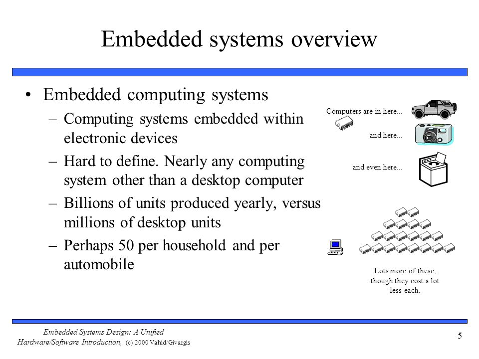 Embedded Systems Design: A Unified Hardware/Software Introduction, (c) 2000 Vahid/Givargis 36 The co-design ladder In the past: –Hardware and software design technologies were very different –Recent maturation of synthesis enables a unified view of hardware and software Hardware/software codesign Implementation Assembly instructions Machine instructions Register transfers Compilers (1960 s,1970 s) Assemblers, linkers (1950 s, 1960 s) Behavioral synthesis (1990 s) RT synthesis (1980 s, 1990 s) Logic synthesis (1970 s, 1980 s) Microprocessor plus program bits: software VLSI, ASIC, or PLD implementation: hardware Logic gates Logic equations / FSM s Sequential program code (e.g., C, VHDL) The choice of hardware versus software for a particular function is simply a tradeoff among various design metrics, like performance, power, size, NRE cost, and especially flexibility; there is no fundamental difference between what hardware or software can implement.