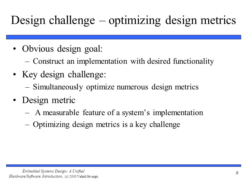 Embedded Systems Design: A Unified Hardware/Software Introduction, (c) 2000 Vahid/Givargis 40 The mythical man-month The situation is even worse than the productivity gap indicates In theory, adding designers to team reduces project completion time In reality, productivity per designer decreases due to complexities of team management and communication In the software community, known as the mythical man-month (Brooks 1975) At some point, can actually lengthen project completion time.