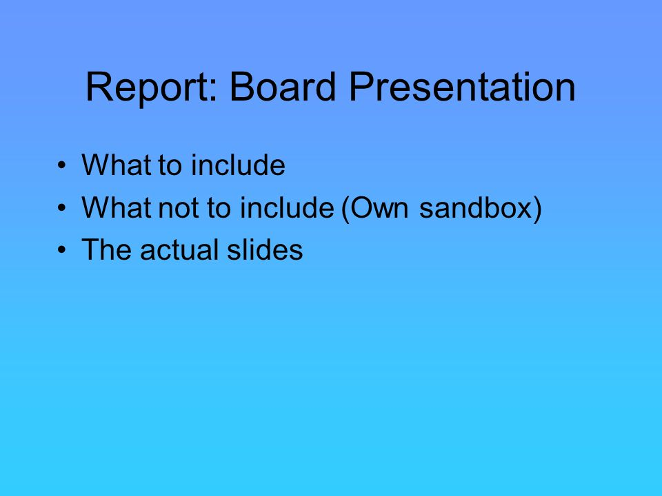 Report: Board Presentation What to include What not to include (Own sandbox) The actual slides