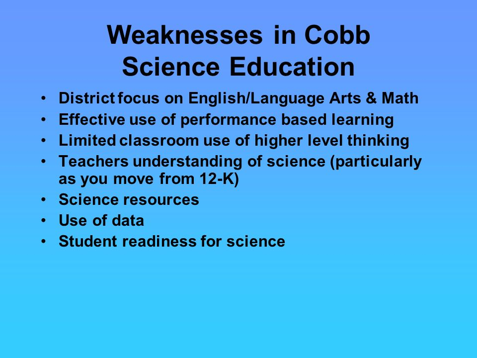 Weaknesses in Cobb Science Education District focus on English/Language Arts & Math Effective use of performance based learning Limited classroom use of higher level thinking Teachers understanding of science (particularly as you move from 12-K) Science resources Use of data Student readiness for science