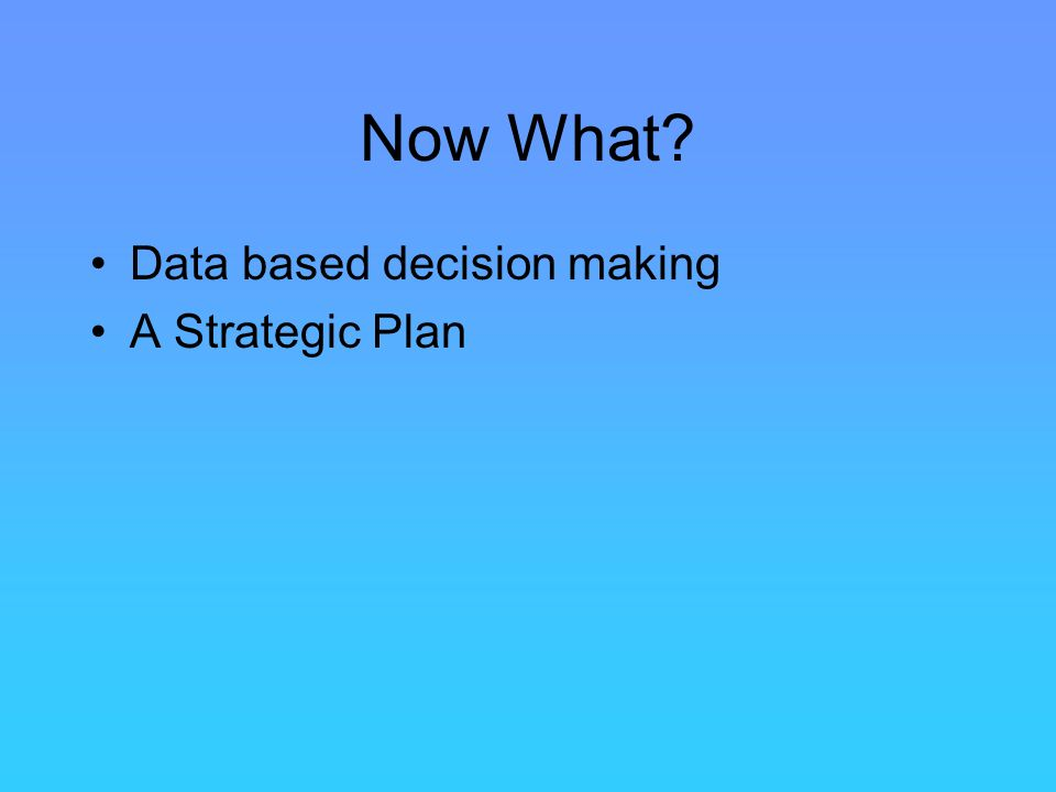 Now What? Data based decision making A Strategic Plan