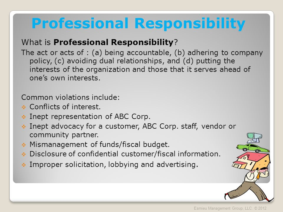 Professional Responsibility What is Professional Responsibility? The act or acts of : (a) being accountable, (b) adhering to company policy, (c) avoid