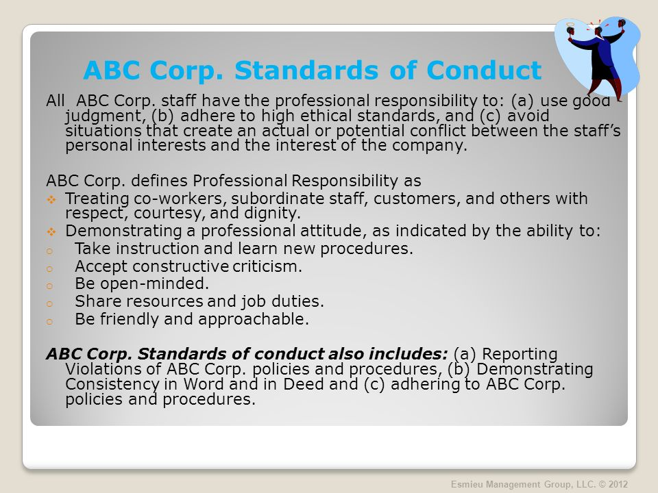 ABC Corp. Standards of Conduct All ABC Corp. staff have the professional responsibility to: (a) use good judgment, (b) adhere to high ethical standard
