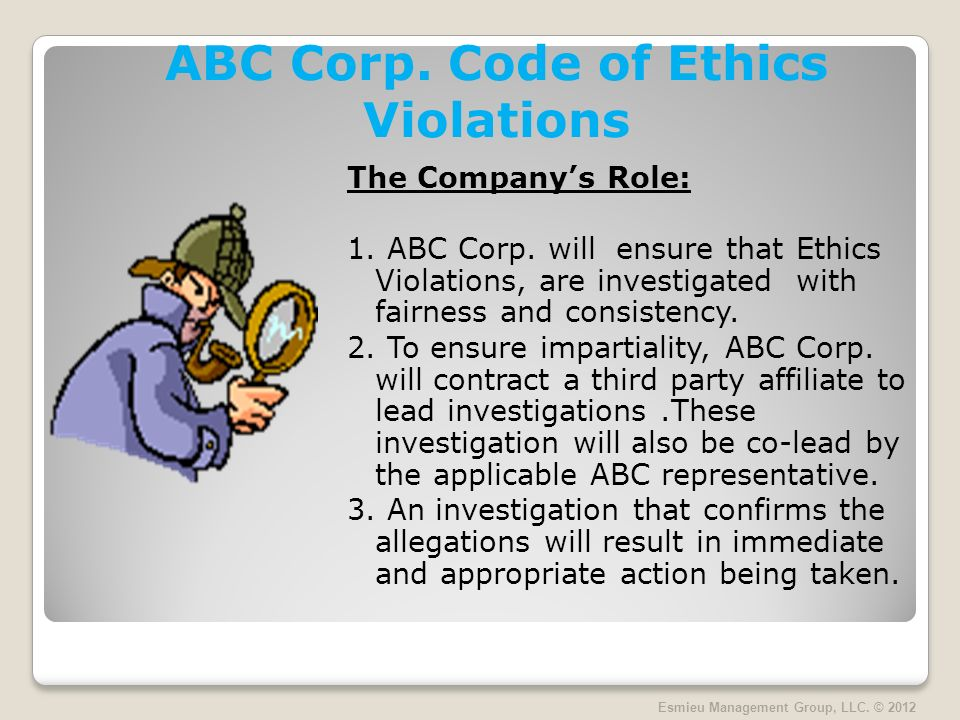ABC Corp. Code of Ethics Violations The Companys Role: 1. ABC Corp. will ensure that Ethics Violations, are investigated with fairness and consistency