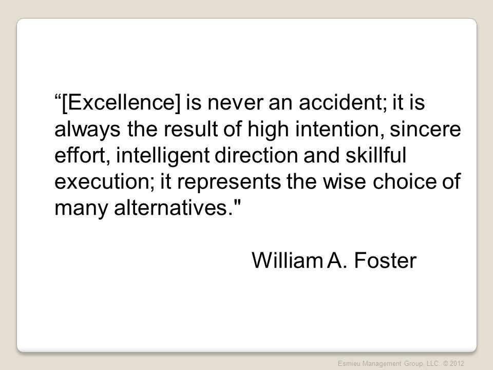 [Excellence] is never an accident; it is always the result of high intention, sincere effort, intelligent direction and skillful execution; it represents the wise choice of many alternatives. William A.
