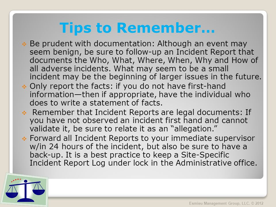 Tips to Remember… Be prudent with documentation: Although an event may seem benign, be sure to follow-up an Incident Report that documents the Who, What, Where, When, Why and How of all adverse incidents.
