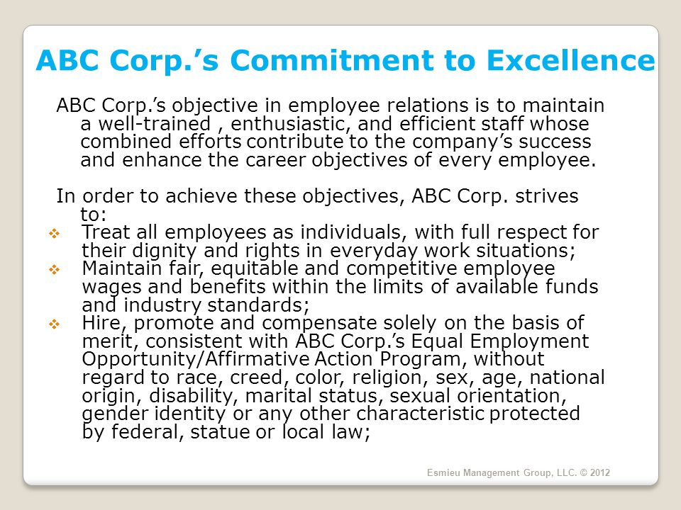 ABC Corp.s Commitment to Excellence ABC Corp.s objective in employee relations is to maintain a well-trained, enthusiastic, and efficient staff whose combined efforts contribute to the companys success and enhance the career objectives of every employee.