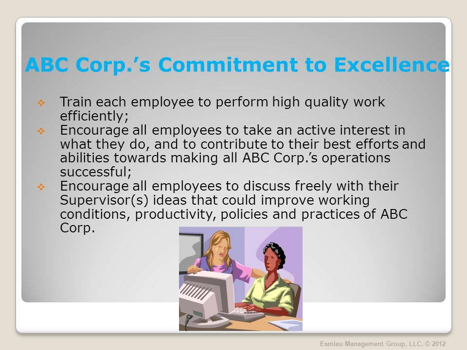 ABC Corp.s Commitment to Excellence Train each employee to perform high quality work efficiently; Encourage all employees to take an active interest in what they do, and to contribute to their best efforts and abilities towards making all ABC Corp.s operations successful; Encourage all employees to discuss freely with their Supervisor(s) ideas that could improve working conditions, productivity, policies and practices of ABC Corp.