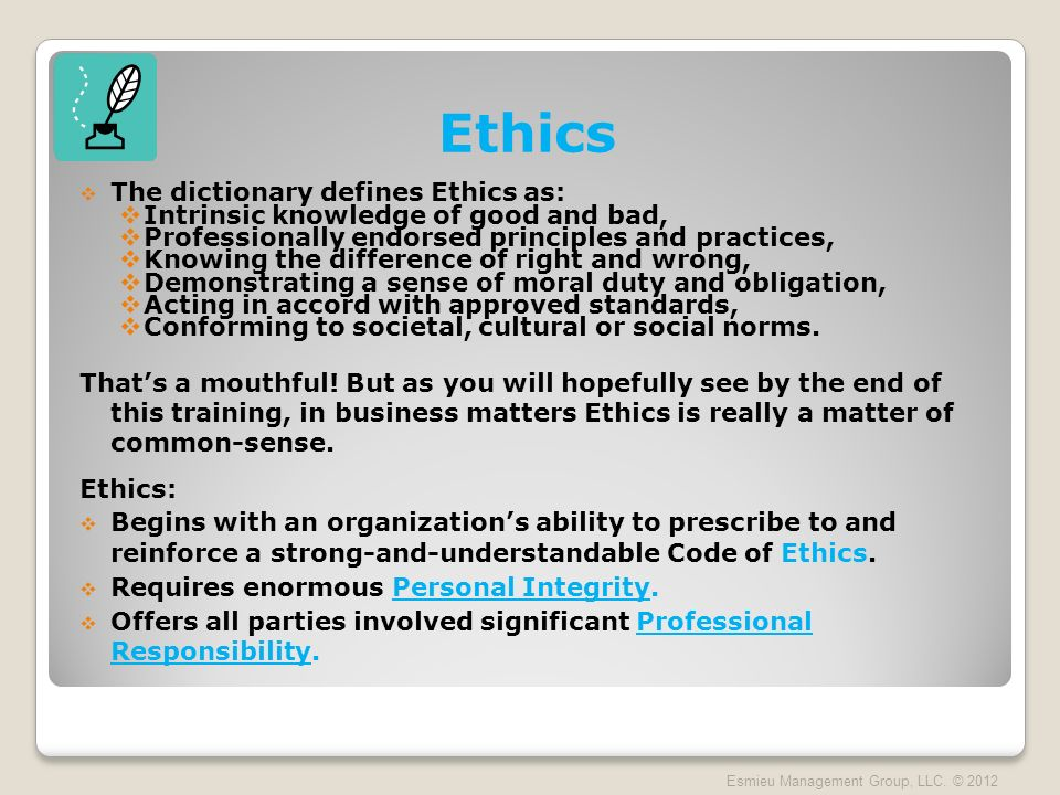 The dictionary defines Ethics as: Intrinsic knowledge of good and bad, Professionally endorsed principles and practices, Knowing the difference of right and wrong, Demonstrating a sense of moral duty and obligation, Acting in accord with approved standards, Conforming to societal, cultural or social norms.