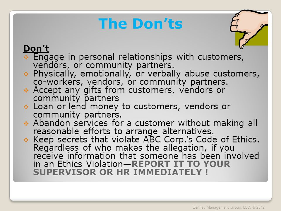 The Donts Dont Engage in personal relationships with customers, vendors, or community partners. Physically, emotionally, or verbally abuse customers,