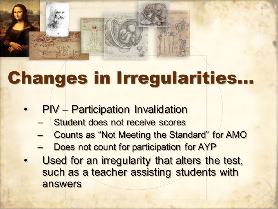Changes in Irregularities… PIV – Participation Invalidation –Student does not receive scores –Counts as Not Meeting the Standard for AMO –Does not count for participation for AYP Used for an irregularity that alters the test, such as a teacher assisting students with answers PIV – Participation Invalidation –Student does not receive scores –Counts as Not Meeting the Standard for AMO –Does not count for participation for AYP Used for an irregularity that alters the test, such as a teacher assisting students with answers