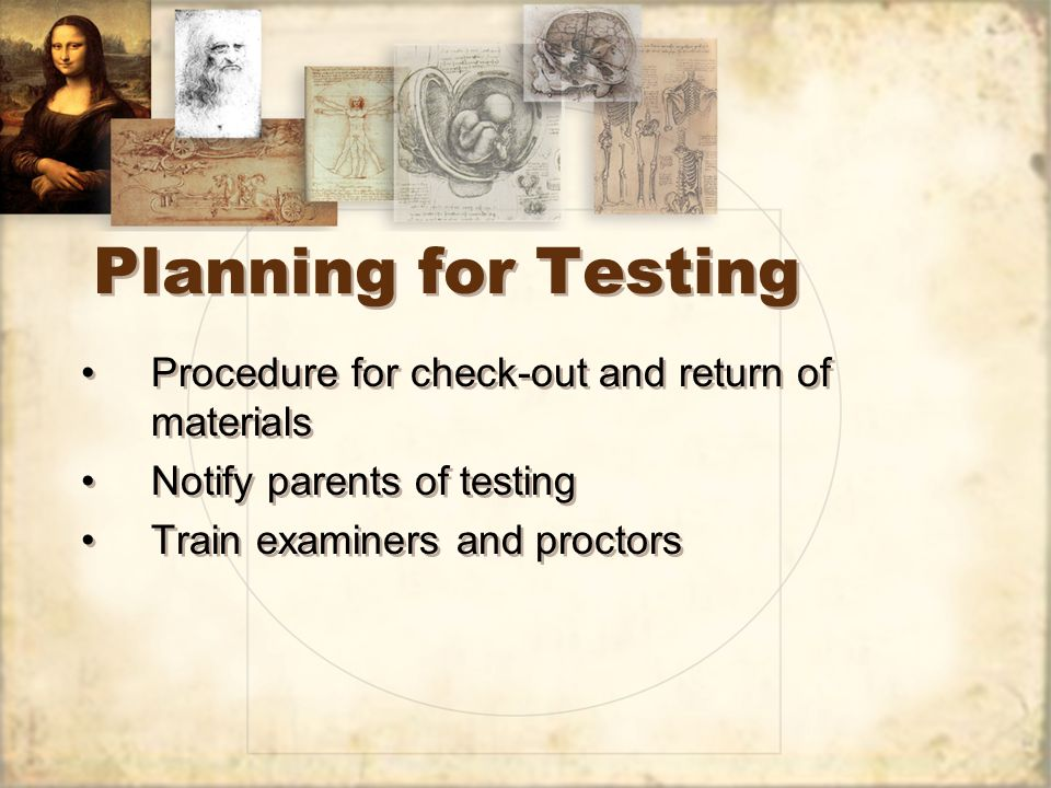 Planning for Testing Procedure for check-out and return of materials Notify parents of testing Train examiners and proctors Procedure for check-out and return of materials Notify parents of testing Train examiners and proctors