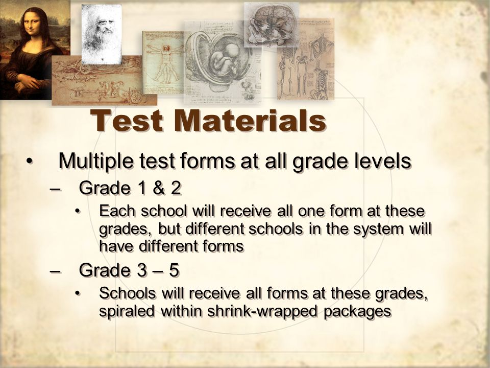 Test Materials Multiple test forms at all grade levels –Grade 1 & 2 Each school will receive all one form at these grades, but different schools in the system will have different forms –Grade 3 – 5 Schools will receive all forms at these grades, spiraled within shrink-wrapped packages Multiple test forms at all grade levels –Grade 1 & 2 Each school will receive all one form at these grades, but different schools in the system will have different forms –Grade 3 – 5 Schools will receive all forms at these grades, spiraled within shrink-wrapped packages