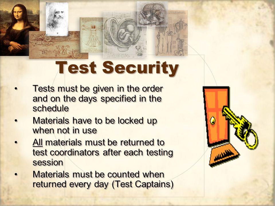 Test Security Tests must be given in the order and on the days specified in the schedule Materials have to be locked up when not in use All materials must be returned to test coordinators after each testing session Materials must be counted when returned every day (Test Captains) Tests must be given in the order and on the days specified in the schedule Materials have to be locked up when not in use All materials must be returned to test coordinators after each testing session Materials must be counted when returned every day (Test Captains)