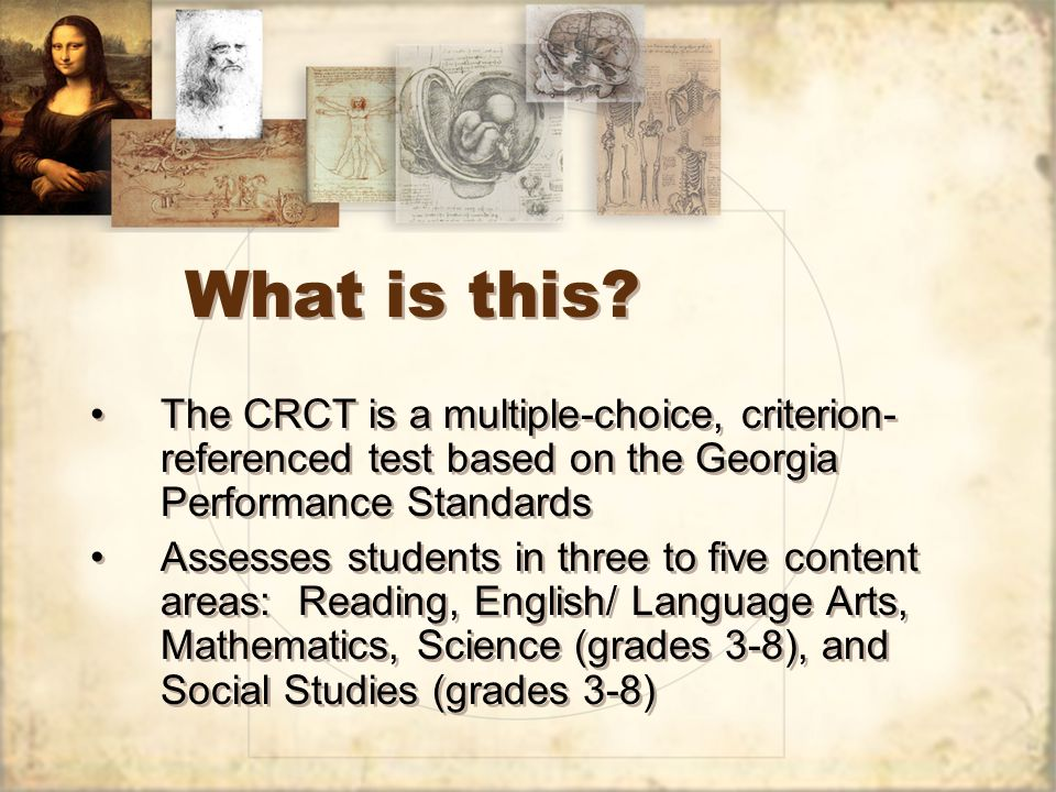 What is this? The CRCT is a multiple-choice, criterion- referenced test based on the Georgia Performance Standards Assesses students in three to five