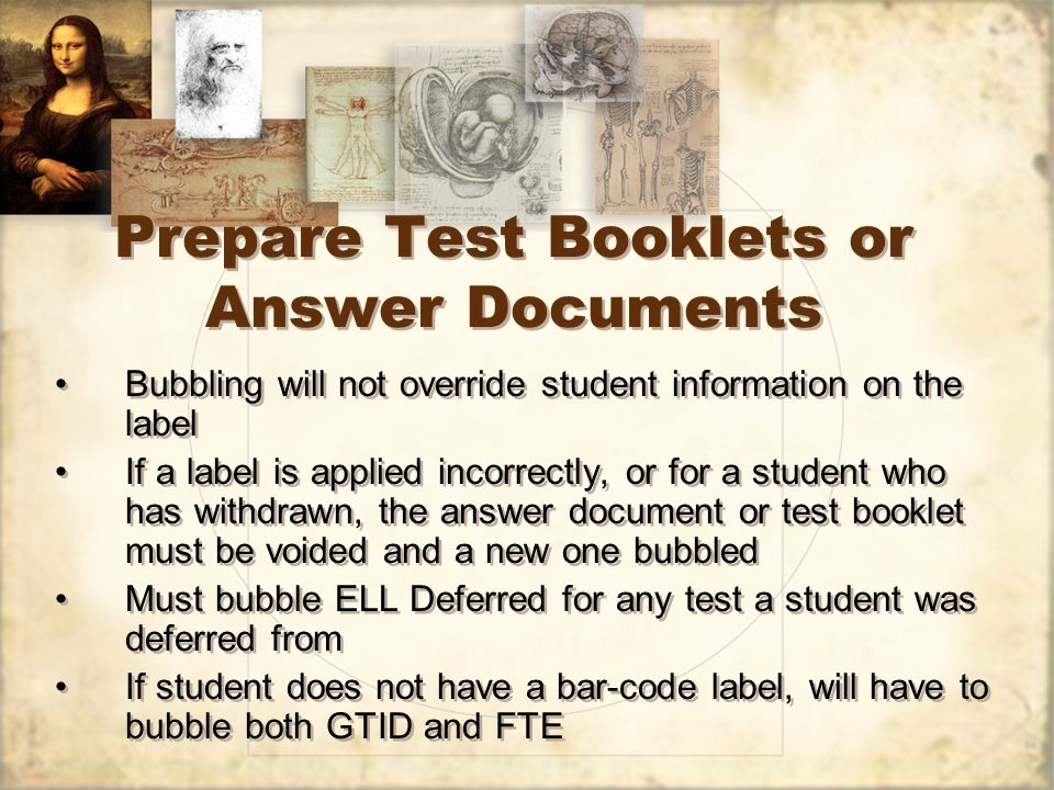 Prepare Test Booklets or Answer Documents Bubbling will not override student information on the label If a label is applied incorrectly, or for a student who has withdrawn, the answer document or test booklet must be voided and a new one bubbled Must bubble ELL Deferred for any test a student was deferred from If student does not have a bar-code label, will have to bubble both GTID and FTE Bubbling will not override student information on the label If a label is applied incorrectly, or for a student who has withdrawn, the answer document or test booklet must be voided and a new one bubbled Must bubble ELL Deferred for any test a student was deferred from If student does not have a bar-code label, will have to bubble both GTID and FTE