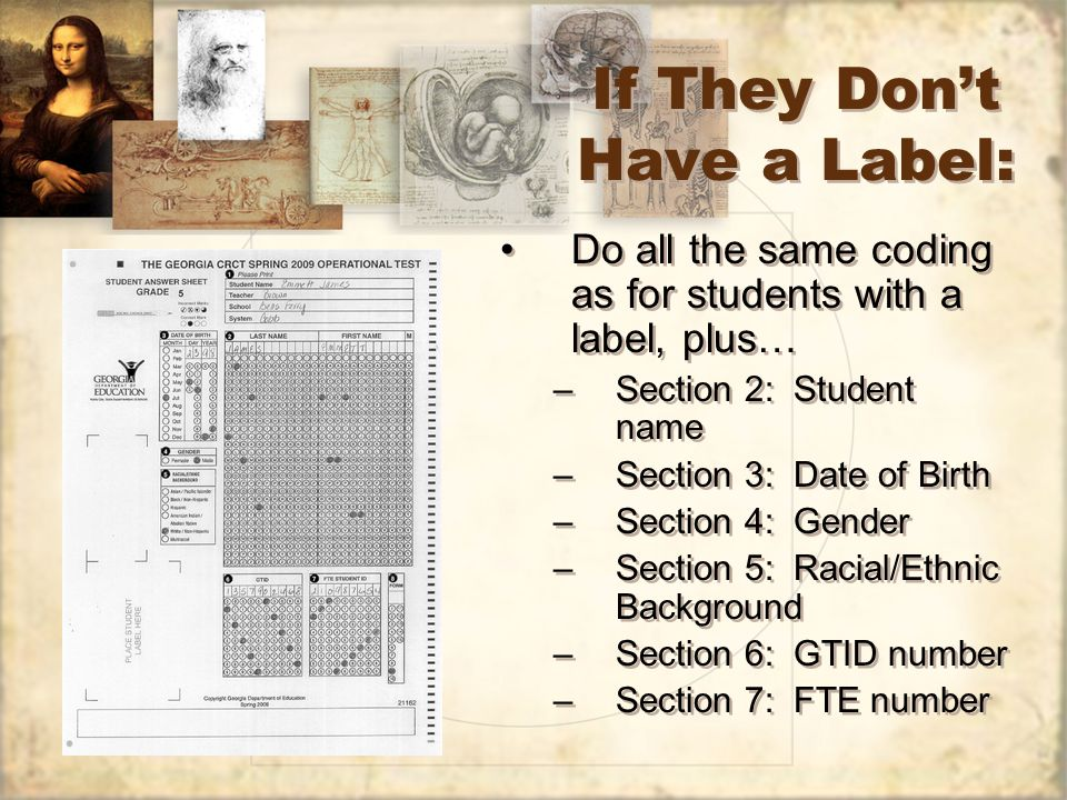 If They Dont Have a Label: Do all the same coding as for students with a label, plus… –Section 2: Student name –Section 3: Date of Birth –Section 4: Gender –Section 5: Racial/Ethnic Background –Section 6: GTID number –Section 7: FTE number