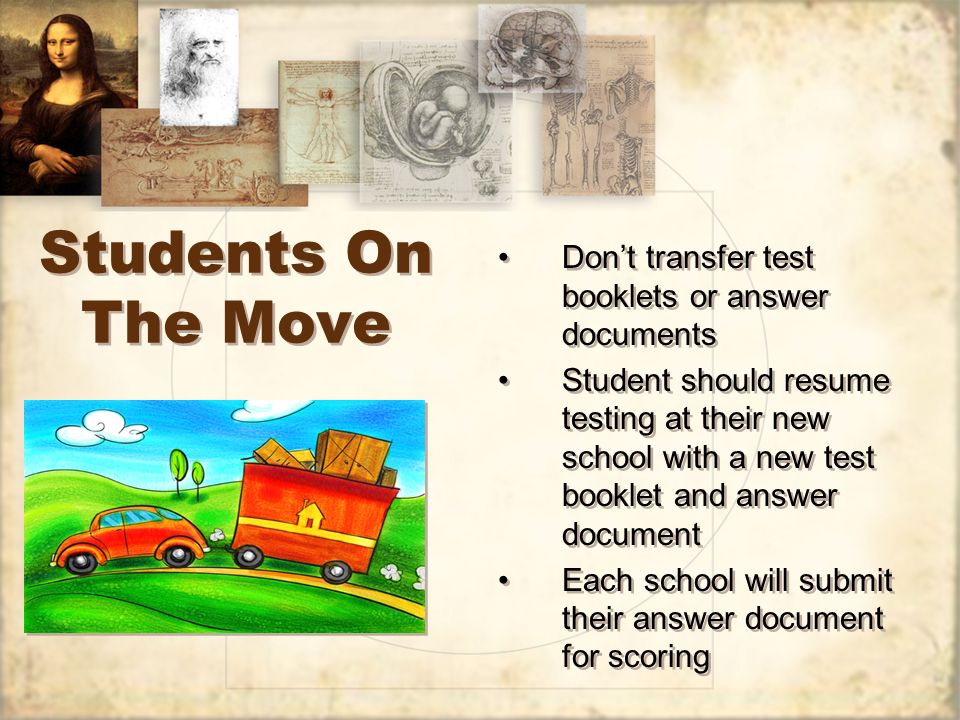 Students On The Move Dont transfer test booklets or answer documents Student should resume testing at their new school with a new test booklet and answer document Each school will submit their answer document for scoring