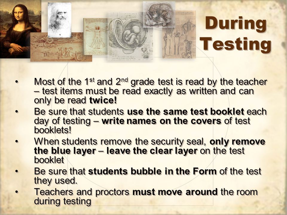 During Testing Most of the 1 st and 2 nd grade test is read by the teacher – test items must be read exactly as written and can only be read twice! Be