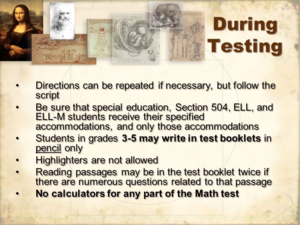 During Testing Directions can be repeated if necessary, but follow the script Be sure that special education, Section 504, ELL, and ELL-M students receive their specified accommodations, and only those accommodations Students in grades 3-5 may write in test booklets in pencil only Highlighters are not allowed Reading passages may be in the test booklet twice if there are numerous questions related to that passage No calculators for any part of the Math test Directions can be repeated if necessary, but follow the script Be sure that special education, Section 504, ELL, and ELL-M students receive their specified accommodations, and only those accommodations Students in grades 3-5 may write in test booklets in pencil only Highlighters are not allowed Reading passages may be in the test booklet twice if there are numerous questions related to that passage No calculators for any part of the Math test