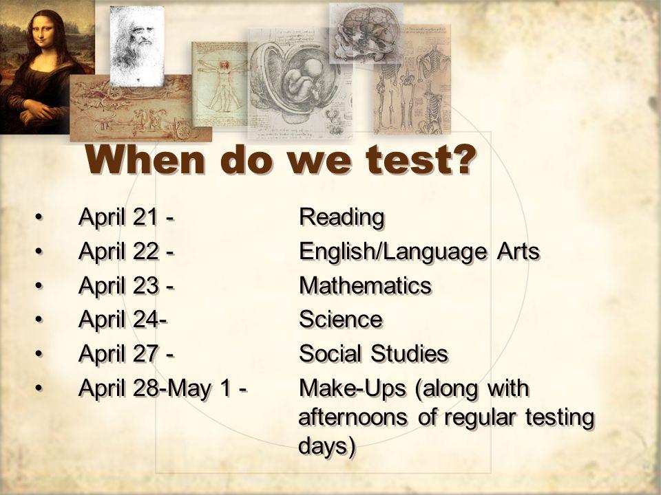 When do we test? April 21 -Reading April 22 -English/Language Arts April 23 -Mathematics April 24-Science April 27 -Social Studies April 28-May 1 - Ma