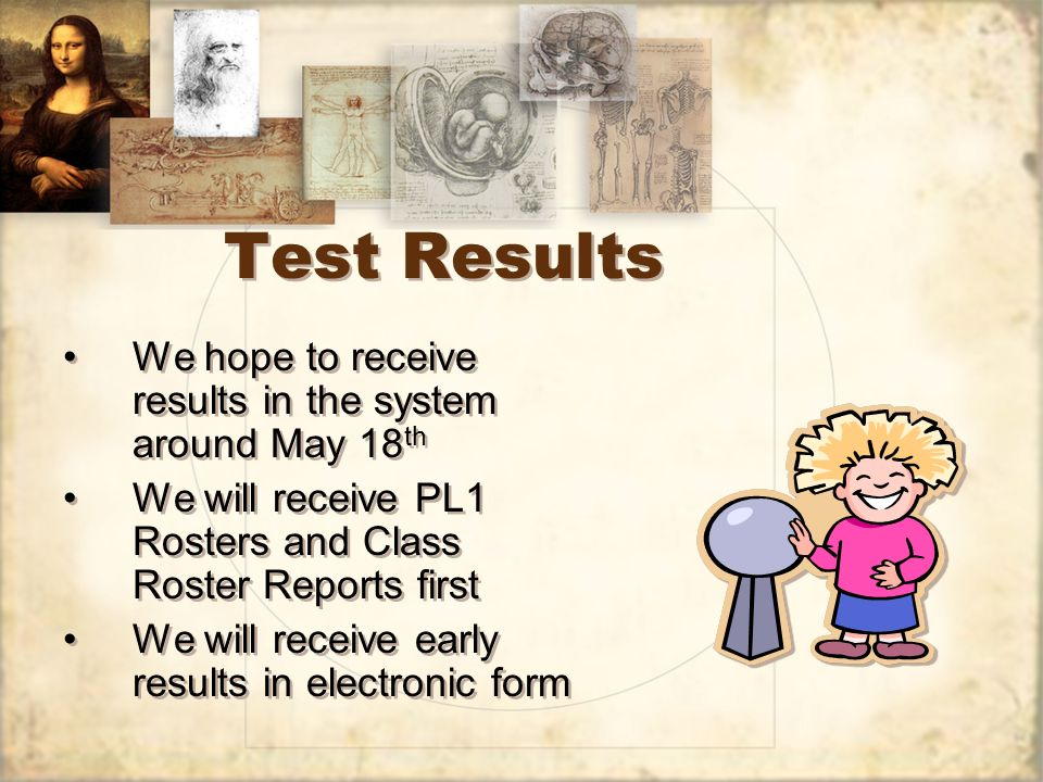 Test Results We hope to receive results in the system around May 18 th We will receive PL1 Rosters and Class Roster Reports first We will receive early results in electronic form We hope to receive results in the system around May 18 th We will receive PL1 Rosters and Class Roster Reports first We will receive early results in electronic form