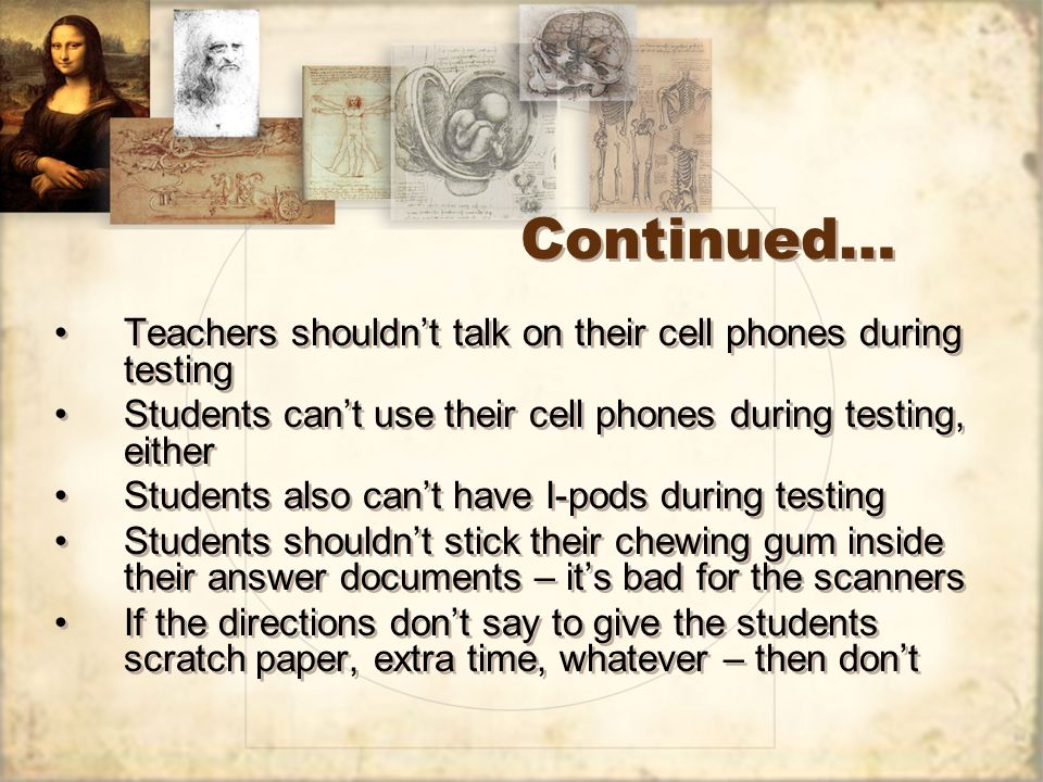 Continued… Teachers shouldnt talk on their cell phones during testing Students cant use their cell phones during testing, either Students also cant have I-pods during testing Students shouldnt stick their chewing gum inside their answer documents – its bad for the scanners If the directions dont say to give the students scratch paper, extra time, whatever – then dont Teachers shouldnt talk on their cell phones during testing Students cant use their cell phones during testing, either Students also cant have I-pods during testing Students shouldnt stick their chewing gum inside their answer documents – its bad for the scanners If the directions dont say to give the students scratch paper, extra time, whatever – then dont