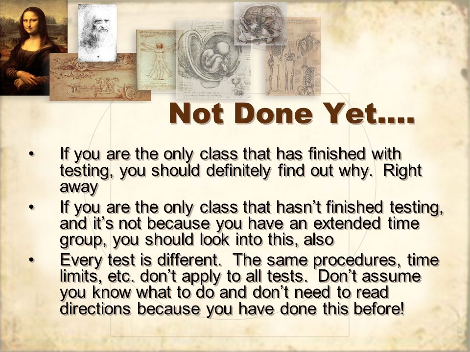 Not Done Yet…. If you are the only class that has finished with testing, you should definitely find out why. Right away If you are the only class that