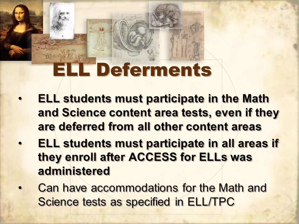 ELL Deferments ELL students must participate in the Math and Science content area tests, even if they are deferred from all other content areas ELL students must participate in all areas if they enroll after ACCESS for ELLs was administered Can have accommodations for the Math and Science tests as specified in ELL/TPC ELL students must participate in the Math and Science content area tests, even if they are deferred from all other content areas ELL students must participate in all areas if they enroll after ACCESS for ELLs was administered Can have accommodations for the Math and Science tests as specified in ELL/TPC