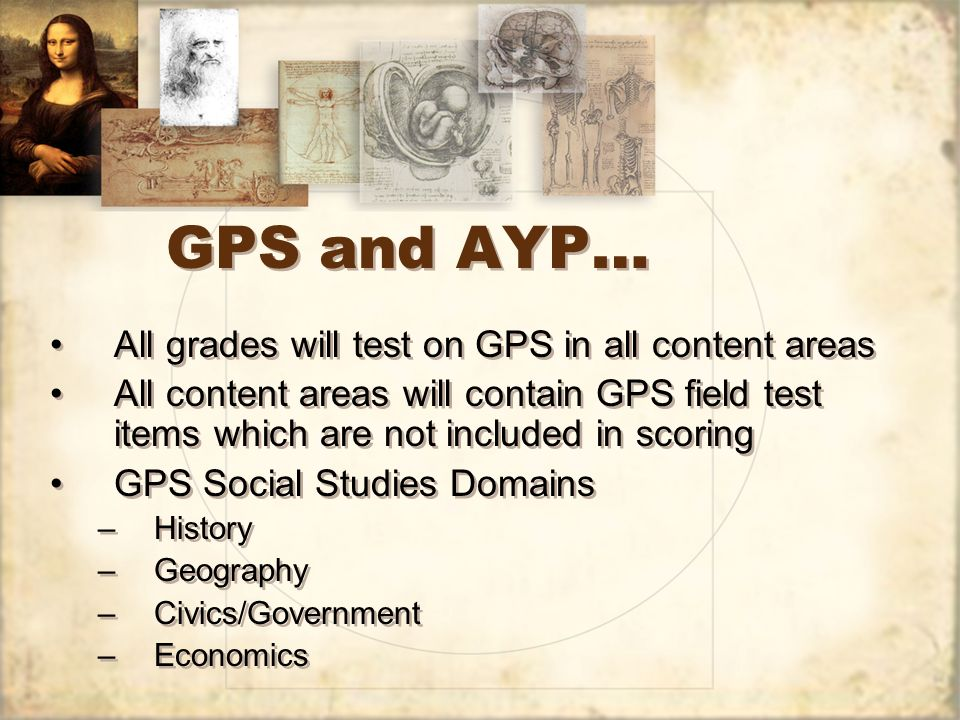 GPS and AYP… All grades will test on GPS in all content areas All content areas will contain GPS field test items which are not included in scoring GP