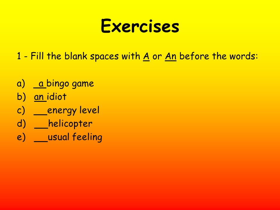 Exercises 1 - Fill the blank spaces with A or An before the words: a) a bingo game b) an idiot c) energy level d) helicopter e) usual feeling