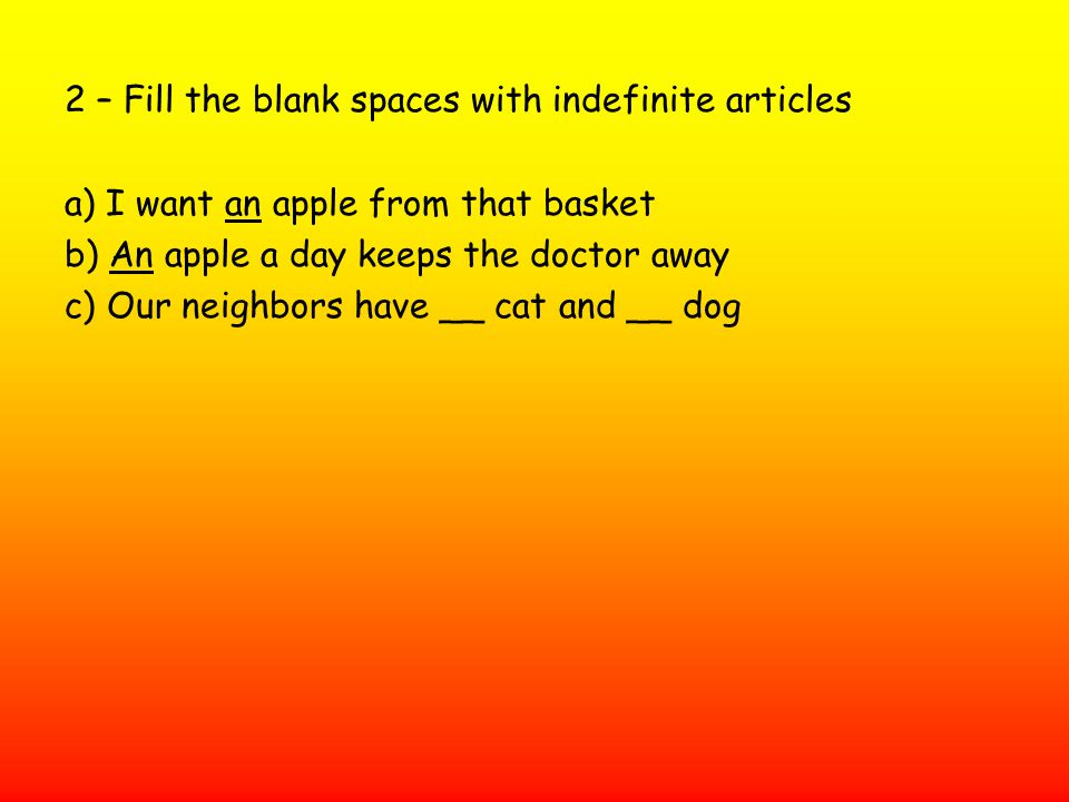 2 – Fill the blank spaces with indefinite articles a) I want an apple from that basket b) An apple a day keeps the doctor away c) Our neighbors have _