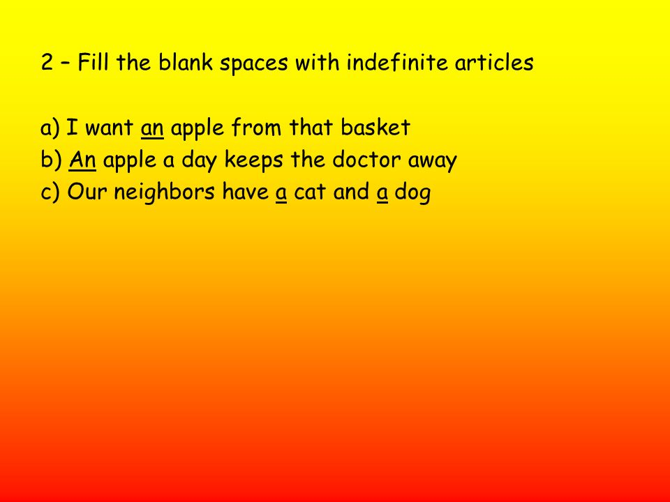 2 – Fill the blank spaces with indefinite articles a) I want an apple from that basket b) An apple a day keeps the doctor away c) Our neighbors have a