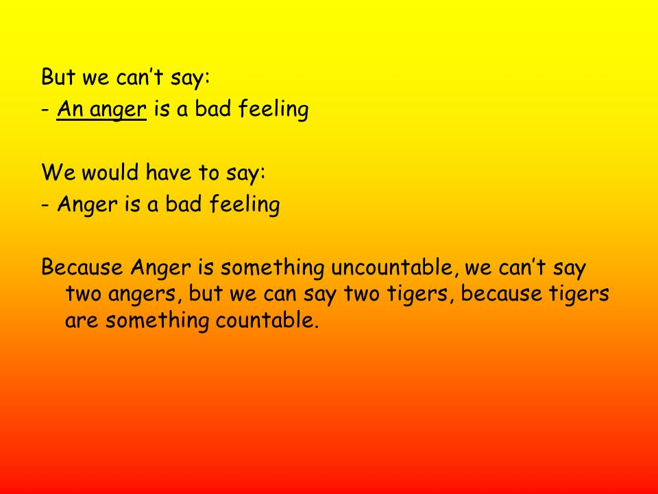 But we cant say: - An anger is a bad feeling We would have to say: - Anger is a bad feeling Because Anger is something uncountable, we cant say two an