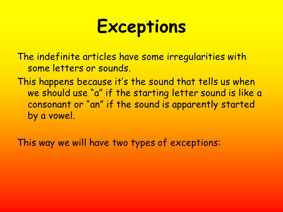 Exceptions The indefinite articles have some irregularities with some letters or sounds. This happens because its the sound that tells us when we shou