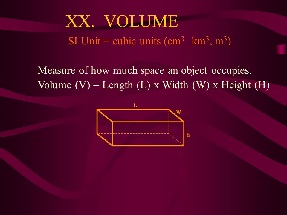 XIX. AREA SI Unit = square meters (m 2 ) The amount of surface within a set boundary. Area (A) = Length (L) x Width (W) 7 cm x 14 cm = 98 cm 2