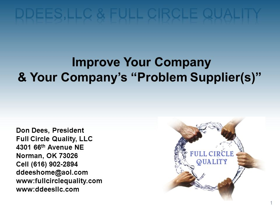 1 Improve Your Company & Your Companys Problem Supplier(s) Don Dees, President Full Circle Quality, LLC 4301 66 th Avenue NE Norman, OK 73026 Cell (61