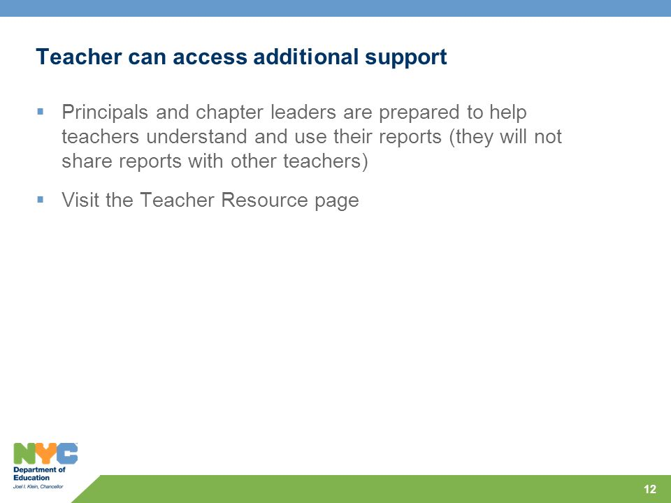 12 Teacher can access additional support Principals and chapter leaders are prepared to help teachers understand and use their reports (they will not share reports with other teachers) Visit the Teacher Resource page